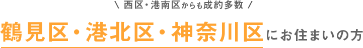 西区・港南区からも成約多数 鶴見区・港北区・神奈川区にお住まいの方